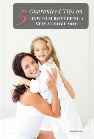 5 Guaranteed Tips on How to Survive Being a Stay at Home Mom
